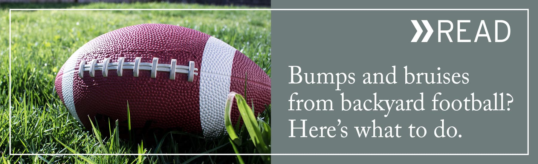 READ: Bumps and bruises from backyard football? Here's what to do.